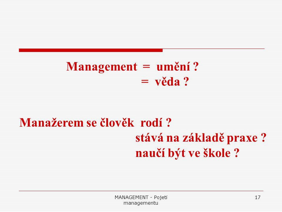 MANAGEMENT - Pojetí managementu 17 Management = umění ? = věda ? Manažerem se člověk rodí ? stává na základě praxe ? naučí být ve škole ?