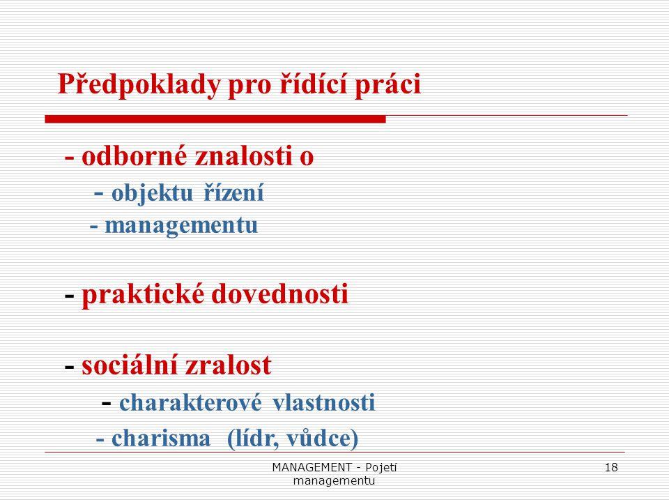 MANAGEMENT - Pojetí managementu 18 Předpoklady pro řídící práci - odborné znalosti o - objektu řízení - managementu - praktické dovednosti - sociální