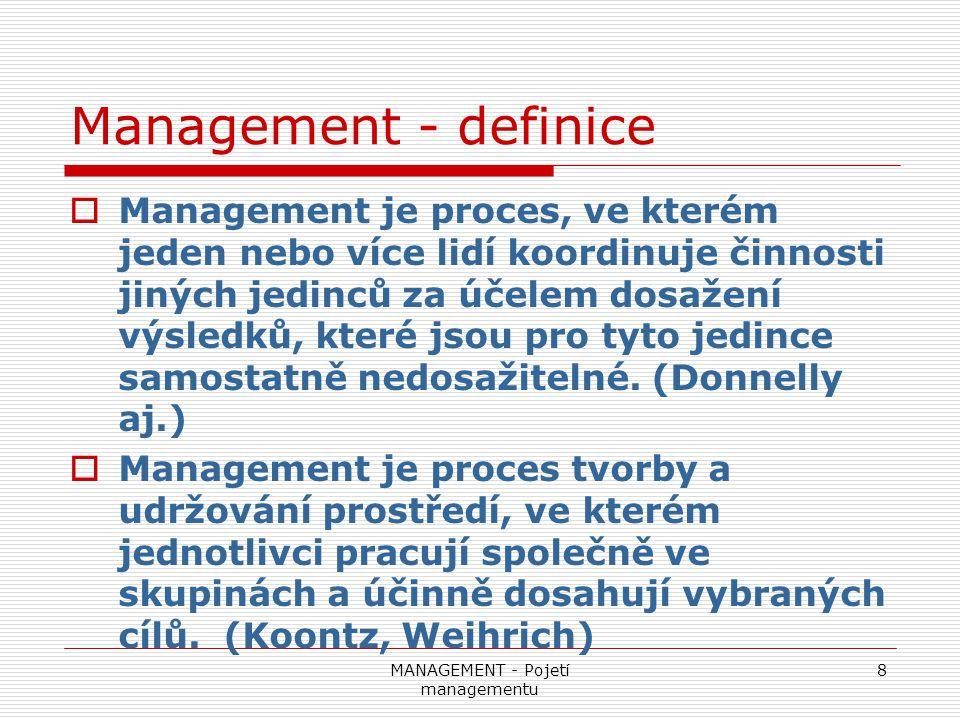 MANAGEMENT - Pojetí managementu 8 Management - definice  Management je proces, ve kterém jeden nebo více lidí koordinuje činnosti jiných jedinců za ú