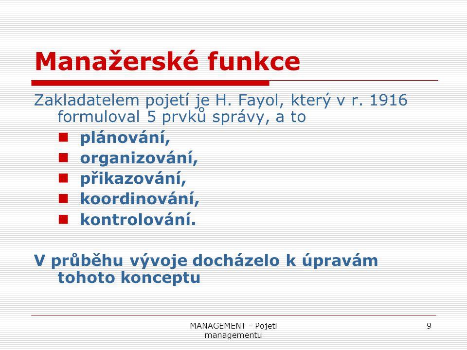 MANAGEMENT - Pojetí managementu 9 Manažerské funkce Zakladatelem pojetí je H. Fayol, který v r. 1916 formuloval 5 prvků správy, a to plánování, organi