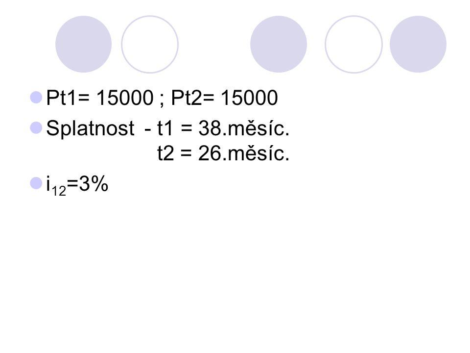 Pt1= 15000 ; Pt2= 15000 Splatnost - t1 = 38.měsíc. t2 = 26.měsíc. i 12 =3%
