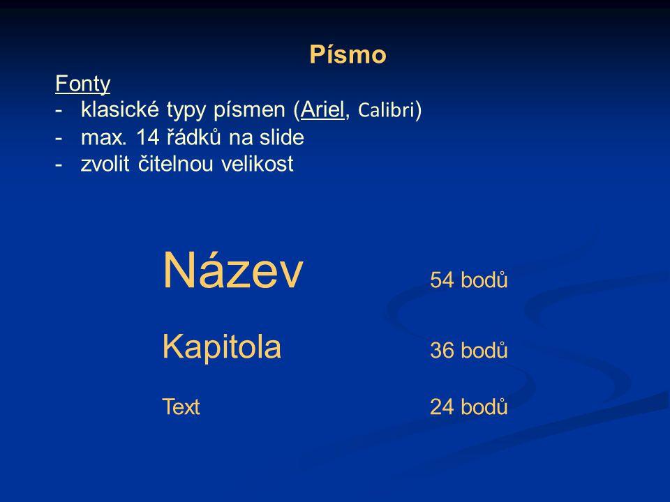 Písmo Fonty -klasické typy písmen (Ariel, Calibri ) -max. 14 řádků na slide -zvolit čitelnou velikost Název 54 bodů Kapitola 36 bodů Text24 bodů