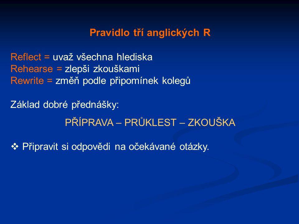 Pravidlo tří anglických R Reflect = uvaž všechna hlediska Rehearse = zlepši zkouškami Rewrite = změň podle připomínek kolegů Základ dobré přednášky: P