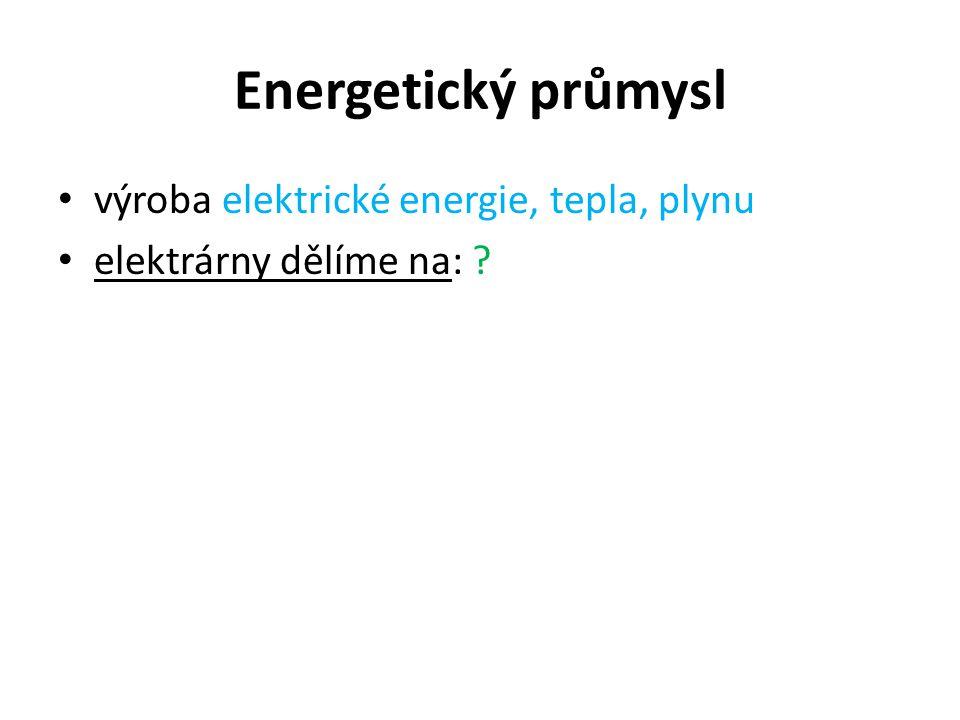Energetický průmysl výroba elektrické energie, tepla, plynu elektrárny dělíme na: ?