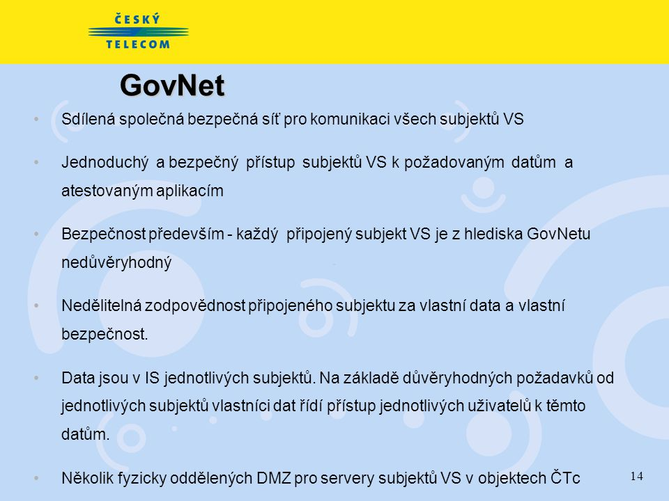 14 GovNet Sdílená společná bezpečná síť pro komunikaci všech subjektů VS Jednoduchý a bezpečný přístup subjektů VS k požadovaným datům a atestovaným aplikacím Bezpečnost především - každý připojený subjekt VS je z hlediska GovNetu nedůvěryhodný Nedělitelná zodpovědnost připojeného subjektu za vlastní data a vlastní bezpečnost.