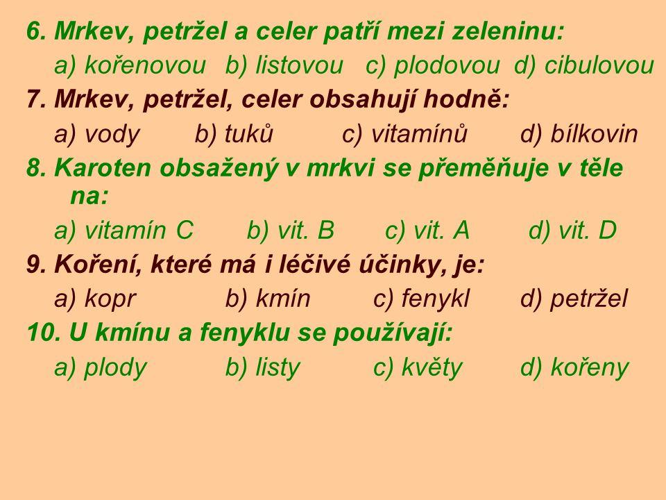 6. Mrkev, petržel a celer patří mezi zeleninu: a) kořenovoub) listovou c) plodovou d) cibulovou 7. Mrkev, petržel, celer obsahují hodně: a) vody b) tu