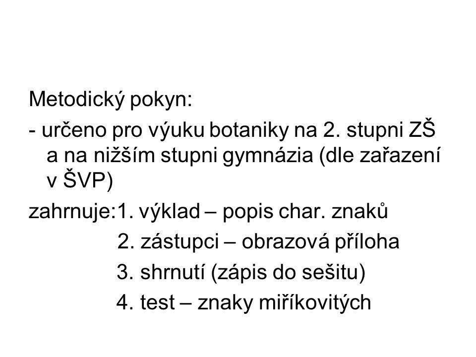 Metodický pokyn: - určeno pro výuku botaniky na 2. stupni ZŠ a na nižším stupni gymnázia (dle zařazení v ŠVP) zahrnuje:1. výklad – popis char. znaků 2