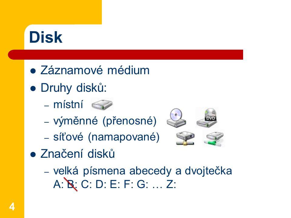 Disk Záznamové médium Druhy disků: – místní – výměnné (přenosné) – síťové (namapované) Značení disků – velká písmena abecedy a dvojtečka A: B: C: D: E