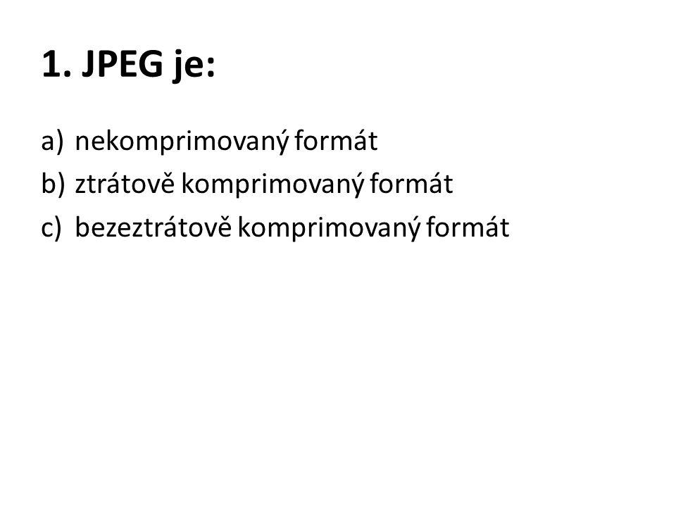 1. JPEG je: a)nekomprimovaný formát b)ztrátově komprimovaný formát c)bezeztrátově komprimovaný formát