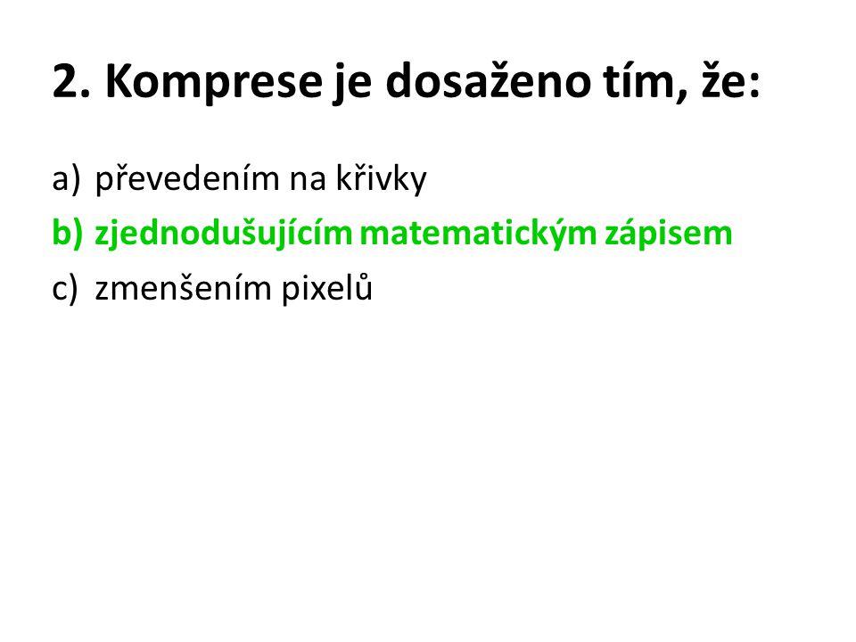2. Komprese je dosaženo tím, že: a)převedením na křivky b)zjednodušujícím matematickým zápisem c)zmenšením pixelů