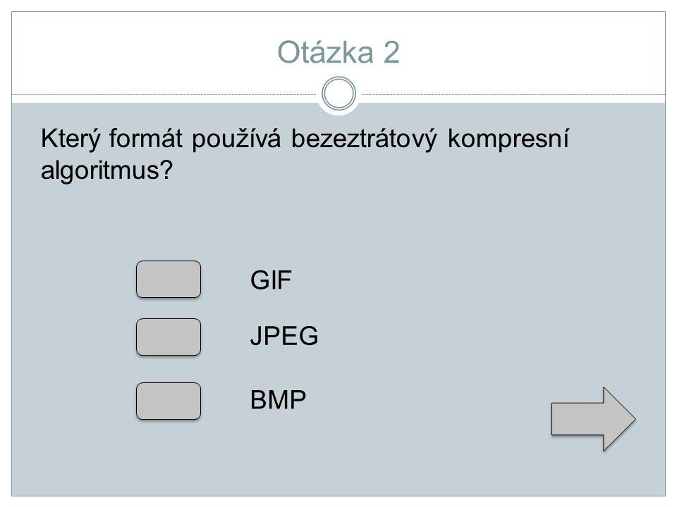 Otázka 2 Který formát používá bezeztrátový kompresní algoritmus? GIF JPEG BMP