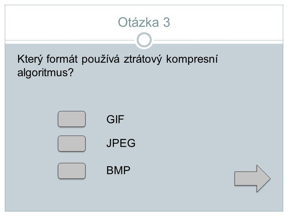 Otázka 3 Který formát používá ztrátový kompresní algoritmus? GIF JPEG BMP