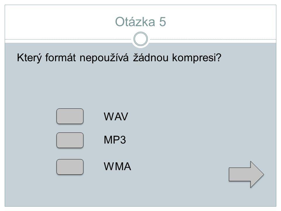 Otázka 5 Který formát nepoužívá žádnou kompresi? WAV MP3 WMA