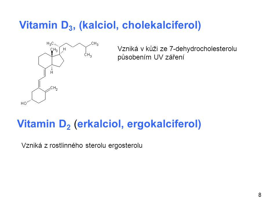 8 Vitamin D 3, (kalciol, cholekalciferol) Vitamin D 2 (erkalciol, ergokalciferol) Vzniká v kůži ze 7-dehydrocholesterolu působením UV záření Vzniká z