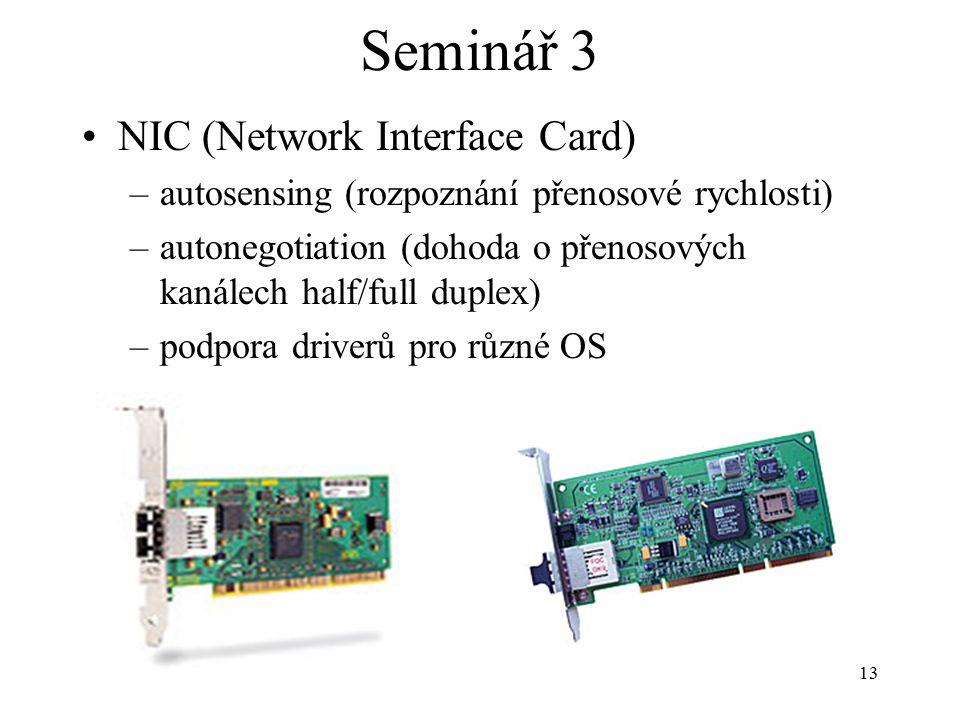 13 Seminář 3 NIC (Network Interface Card) –autosensing (rozpoznání přenosové rychlosti) –autonegotiation (dohoda o přenosových kanálech half/full dupl