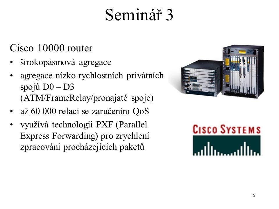 6 Seminář 3 Cisco 10000 router širokopásmová agregace agregace nízko rychlostních privátních spojů D0 – D3 (ATM/FrameRelay/pronajaté spoje) až 60 000