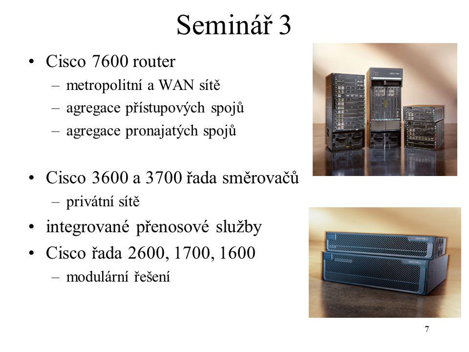 7 Seminář 3 Cisco 7600 router –metropolitní a WAN sítě –agregace přístupových spojů –agregace pronajatých spojů Cisco 3600 a 3700 řada směrovačů –priv