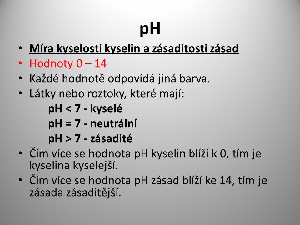 pH Míra kyselosti kyselin a zásaditosti zásad Hodnoty 0 – 14 Každé hodnotě odpovídá jiná barva. Látky nebo roztoky, které mají: pH < 7 - kyselé pH = 7