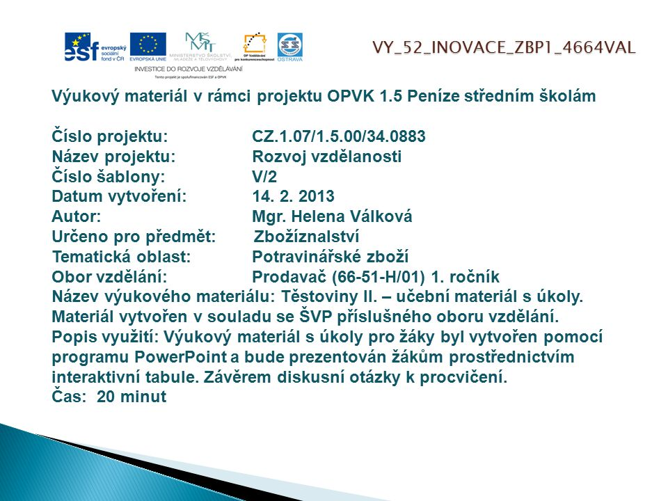 VY_52_INOVACE_ZBP1_4664VAL Výukový materiál v rámci projektu OPVK 1.5 Peníze středním školám Číslo projektu:CZ.1.07/1.5.00/34.0883 Název projektu:Rozvoj vzdělanosti Číslo šablony: V/2 Datum vytvoření:14.