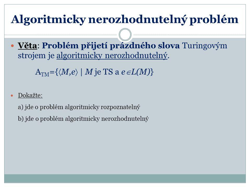 Příklad a) Problém přijetí prázdného slova Turingovým strojem je algoritmicky rozpoznatelný: A TM ={  M,e    M je TS a e  L(M)} Důkaz: Stačí sestrojit TS Q, který rozpoznává výše uvedený jazyk A TM : 1.