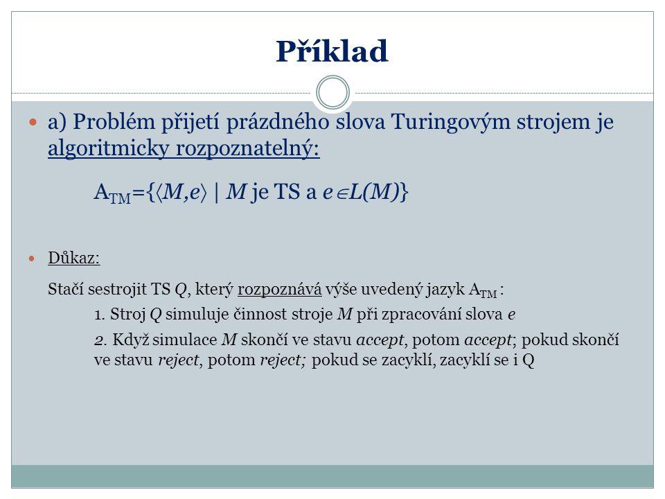 """Příklad b) Problém přijetí prázdného slova Turingovým strojem je algoritmicky nerozhodnutelný: A TM ={  M,e    M je TS a e  L(M)} Důkaz: Sporem – analogicky jako u tiskni """"Hello world"""