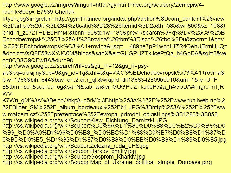 http://www.google.cz/imgres?imgurl=http://gymtri.trinec.org/soubory/Zemepis/4- rocnik/800px-E7539-Cherlak- Irtysh.jpg&imgrefurl=http://gymtri.trinec.org/index.php?option%3Dcom_content%26view %3Darticle%26id%3D234%26catid%3D23%26Itemid%3D25&h=535&w=800&sz=108&t bnid=1_z572THDE5HmM:&tbnh=90&tbnw=135&prev=/search%3Fq%3Dv%25C3%25B Dchodoevropsk%25C3%25A1%2Brovina%26tbm%3Disch%26tbo%3Du&zoom=1&q=v %C3%BDchodoevropsk%C3%A1+rovina&usg=__489he7pP1wohHfZR4OehUErmHLQ= &docid=vXQ8F58wXYJC0M&hl=cs&sa=X&ei=GUGPUZTkJcePtQa_h4GoDA&sqi=2&ve d=0CD8Q9QEwBA&dur=98 http://www.google.cz/search?hl=cs&gs_rn=12&gs_ri=psy- ab&pq=ukrajiny&cp=9&gs_id=1g&xhr=t&q=v%C3%BDchodoevropsk%C3%A1+rovina& biw=1366&bih=644&bav=on.2,or.r_qf.&wrapid=tlif136834280950910&um=1&ie=UTF- 8&tbm=isch&source=og&sa=N&tab=wi&ei=GUGPUZTkJcePtQa_h4GoDA#imgrc=nTjR WV- K7Wn_gM%3A%3BelcpOhkp8uq5rM%3Bhttp%253A%252F%252Fwww.tunliweb.no%2 52FBilder_SM%252F_album_bordeaux%252Fb1.JPG%3Bhttp%253A%252F%252Fww w.matzem.cz%252Fprezentace%252Fevropa_prirodni_oblasti.pps%3B1280%3B853 http://cs.wikipedia.org/wiki/Soubor:Kiew_Richtung_Darnitzki.JPG http://cs.wikipedia.org/wiki/Soubor:%D0%9A%D1%80%D0%B8%D0%B2%D0%B8%D0 %B9_%D0%A0%D1%96%D0%B3_%D0%BC%D1%83%D0%B7%D0%B8%D1%87%D 0%BD%D0%B5_%D1%83%D1%87%D0%B8%D0%BB%D0%B8%D1%89%D0%B5.jpg http://cs.wikipedia.org/wiki/Soubor:Zelezna_ruda_LHS.jpg http://cs.wikipedia.org/wiki/Soubor:Harkov_dmitry.jpg http://cs.wikipedia.org/wiki/Soubor:Gosprom_Kharkiv.jpg http://cs.wikipedia.org/wiki/Soubor:Map_of_Ukraine_political_simple_Donbass.png