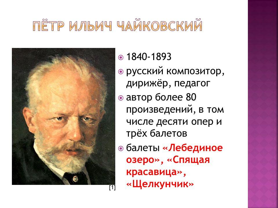  1840-1893  русский композитор, дирижёр, педагог  автор более 80 произведений, в том числе десяти опер и трёх балетов  балеты «Лебединое озеро», «