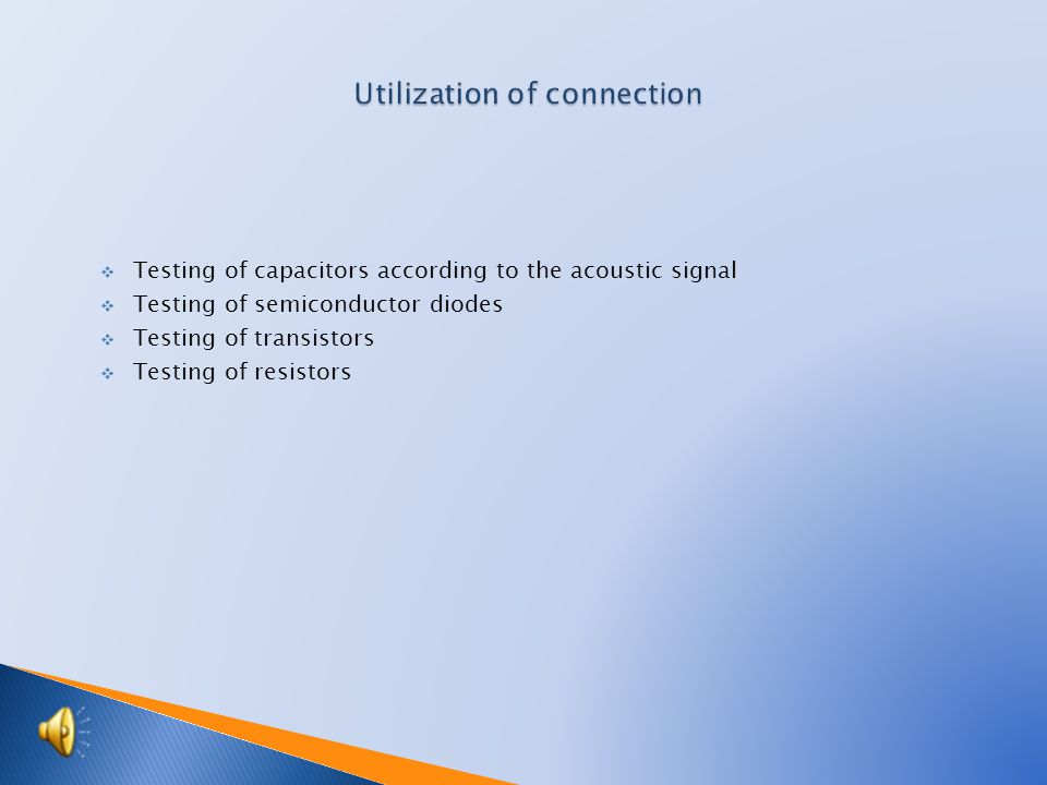  Testing of capacitors according to the acoustic signal  Testing of semiconductor diodes  Testing of transistors  Testing of resistors