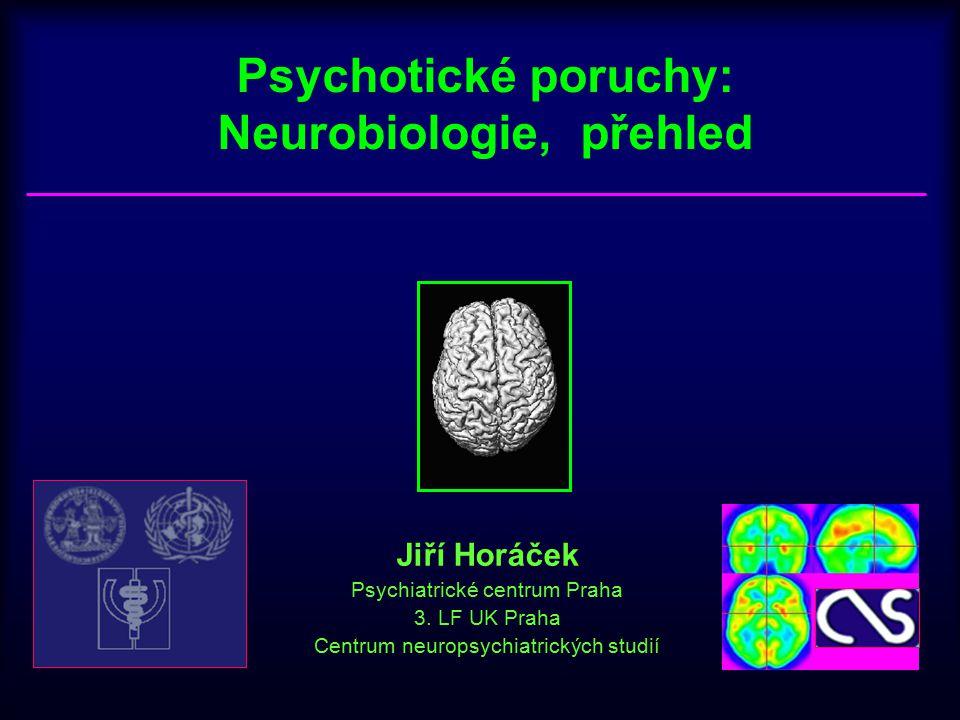 Psychotické poruchy: Neurobiologie, přehled Jiří Horáček Psychiatrické centrum Praha 3. LF UK Praha Centrum neuropsychiatrických studií