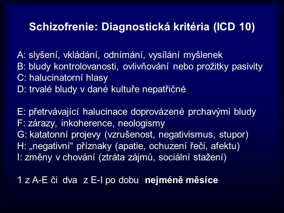Schizofrenie: Diagnostická kritéria (ICD 10) A: slyšení, vkládání, odnímání, vysílání myšlenek B: bludy kontrolovanosti, ovlivňování nebo prožitky pas