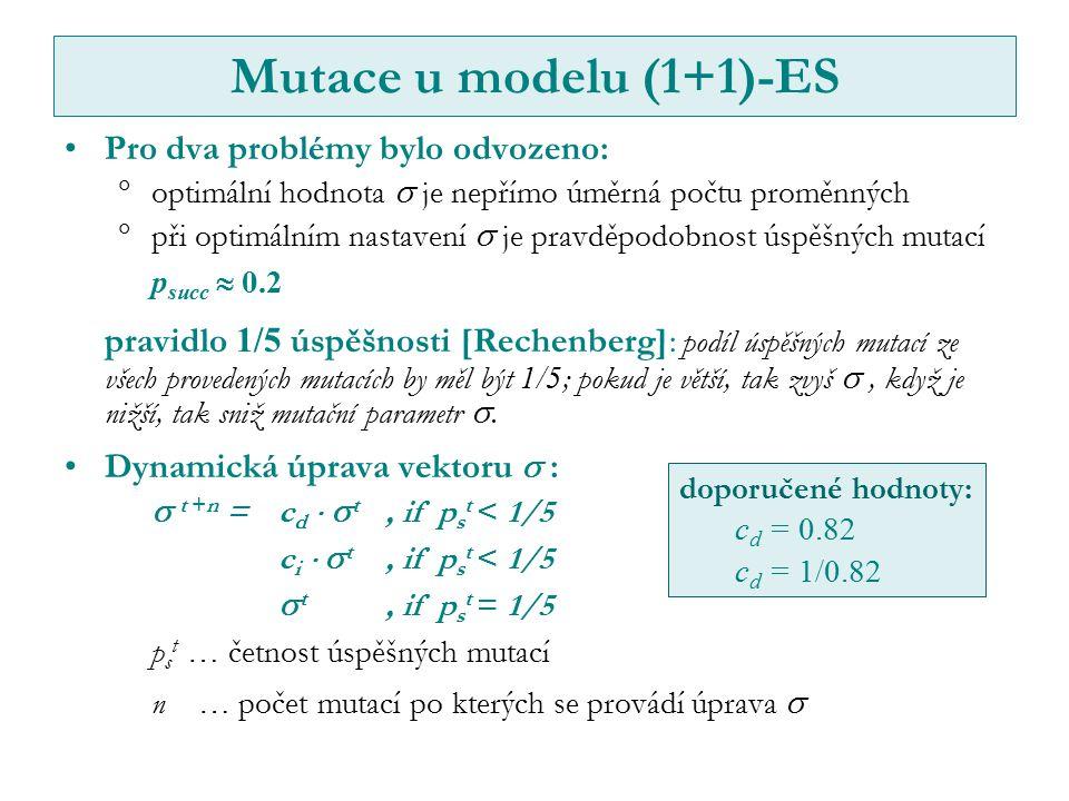 Mutace u modelu (1+1)-ES Pro dva problémy bylo odvozeno:  optimální hodnota  je nepřímo úměrná počtu proměnných  při optimálním nastavení  je pravděpodobnost úspěšných mutací p succ  0.2 pravidlo 1/5 úspěšnosti [Rechenberg]: podíl úspěšných mutací ze všech provedených mutacích by měl být 1/5 ; pokud je větší, tak zvyš , když je nižší, tak sniž mutační parametr .