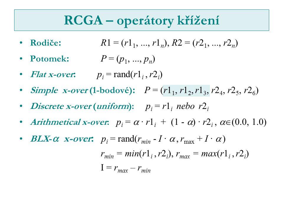 Rodiče :R1 = (r1 1,..., r1 n ), R2 = (r2 1,..., r2 n ) Potomek :P = (p 1,..., p n ) Flat x-over : p i = rand(r1 i, r2 i ) Simple x-over (1-bodové) : P = (r1 1, r1 2, r1 3, r2 4, r2 5, r2 6 ) Discrete x-over (uniform): p i = r1 i nebo r2 i Arithmetical x-over: p i =  · r1 i + (1 -  ) · r2 i,  (0.0, 1.0) BLX-  x-over : p i = rand(r min - I · , r max + I ·  ) r min = min(r1 i, r2 i ), r max = max(r1 i, r2 i ) I = r max – r min RCGA – operátory křížení