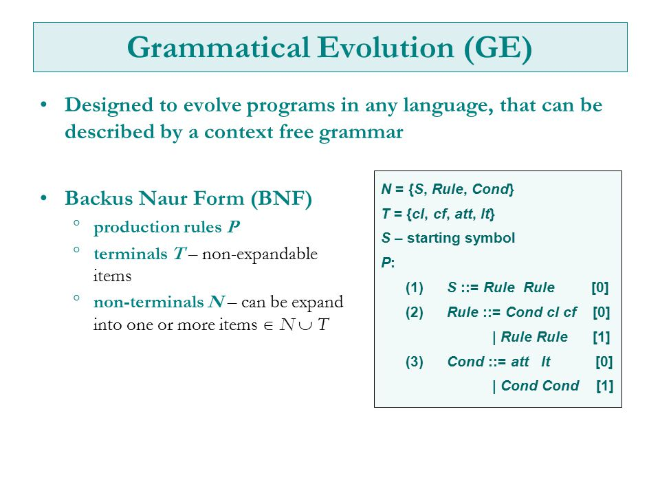 Grammatical Evolution (GE) Designed to evolve programs in any language, that can be described by a context free grammar Backus Naur Form (BNF)  produ