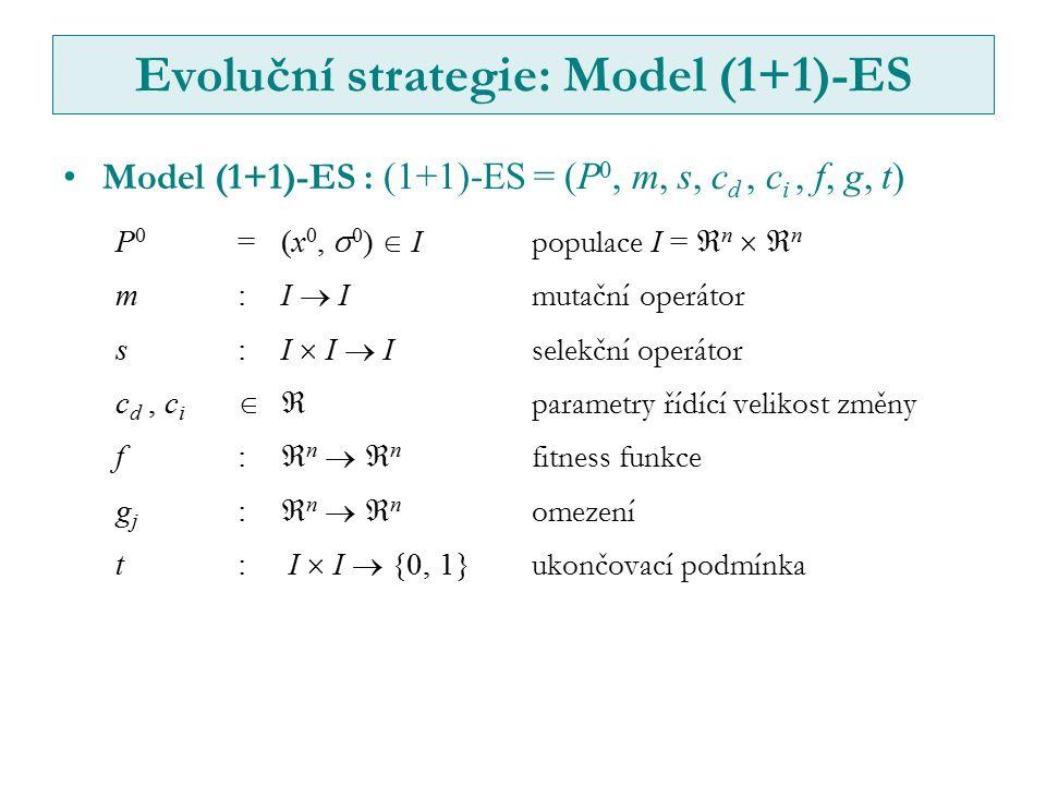 Evoluční strategie: Model (1+1)-ES Model (1+1)-ES : (1+1)-ES = (P 0, m, s, c d, c i, f, g, t) P 0 =(x 0,  0 )  I populace I =  n   n m:I  I mutační operátor s:I  I  I selekční operátor c d, c i  parametry řídící velikost změny f:  n   n fitness funkce g j :  n   n omezení t: I  I  {0, 1} ukončovací podmínka