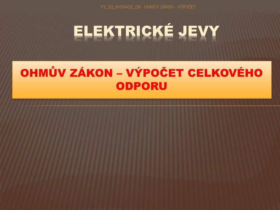 OHMŮV ZÁKON – VÝPOČET CELKOVÉHO ODPORU VY_32_INOVACE_08 - OHMŮV ZÁKON - VÝPOČET