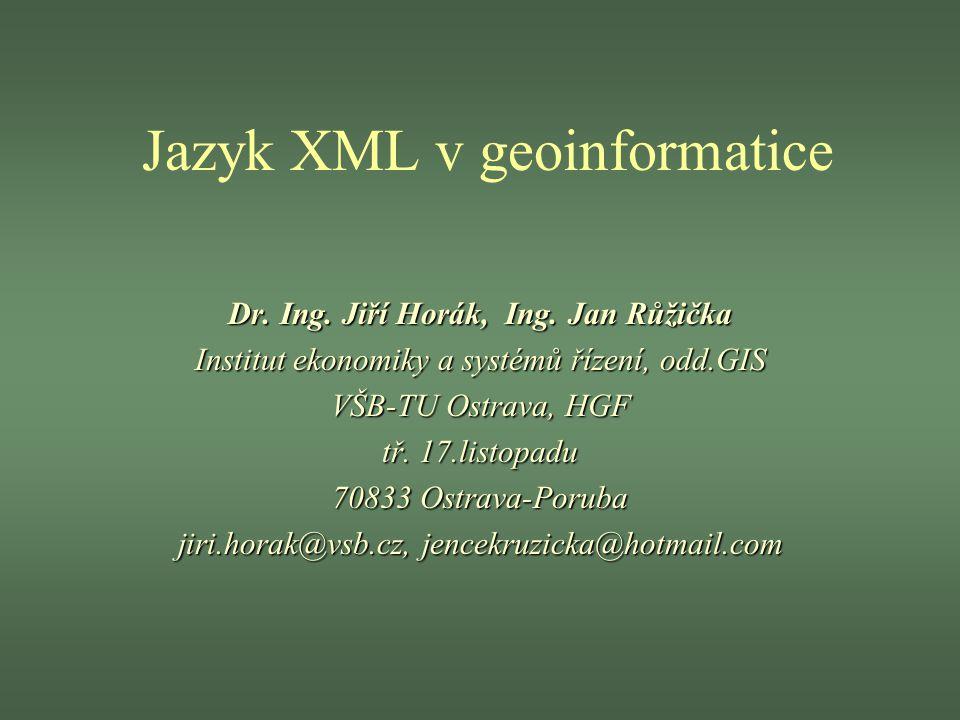 Jazyk XML v geoinformatice Dr. Ing. Jiří Horák, Ing. Jan Růžička Institut ekonomiky a systémů řízení, odd.GIS VŠB-TU Ostrava, HGF tř. 17.listopadu 708