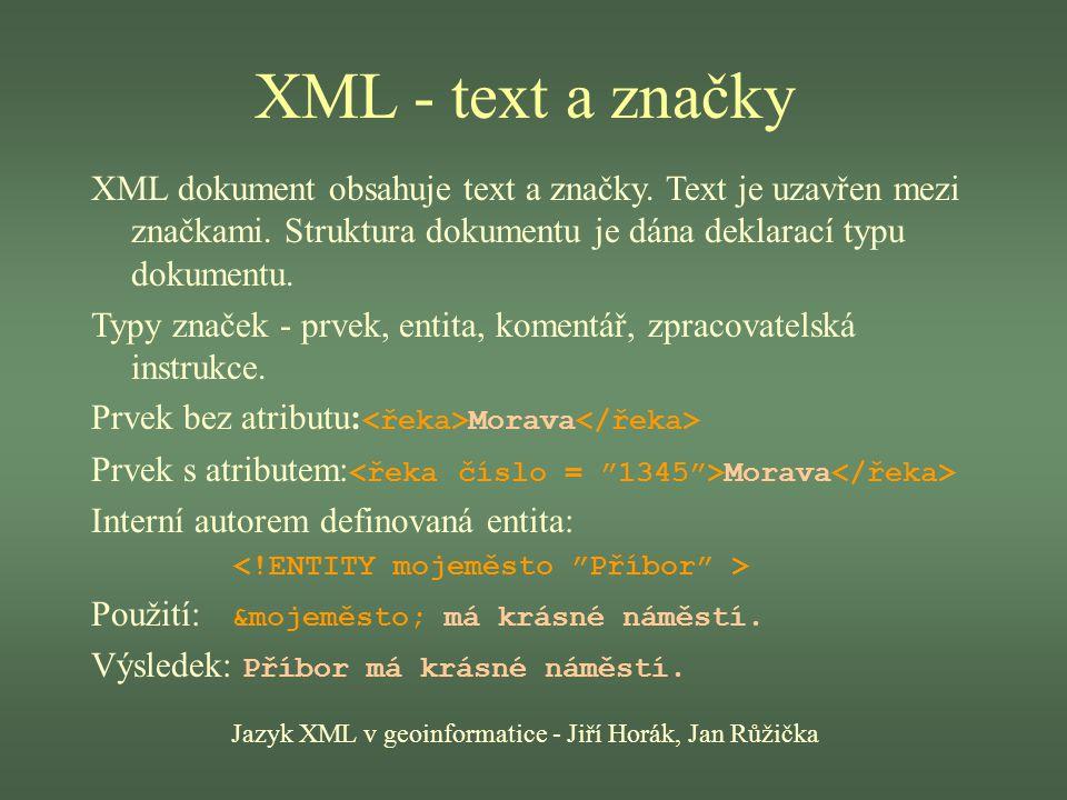 XML - text a značky Jazyk XML v geoinformatice - Jiří Horák, Jan Růžička XML dokument obsahuje text a značky. Text je uzavřen mezi značkami. Struktura