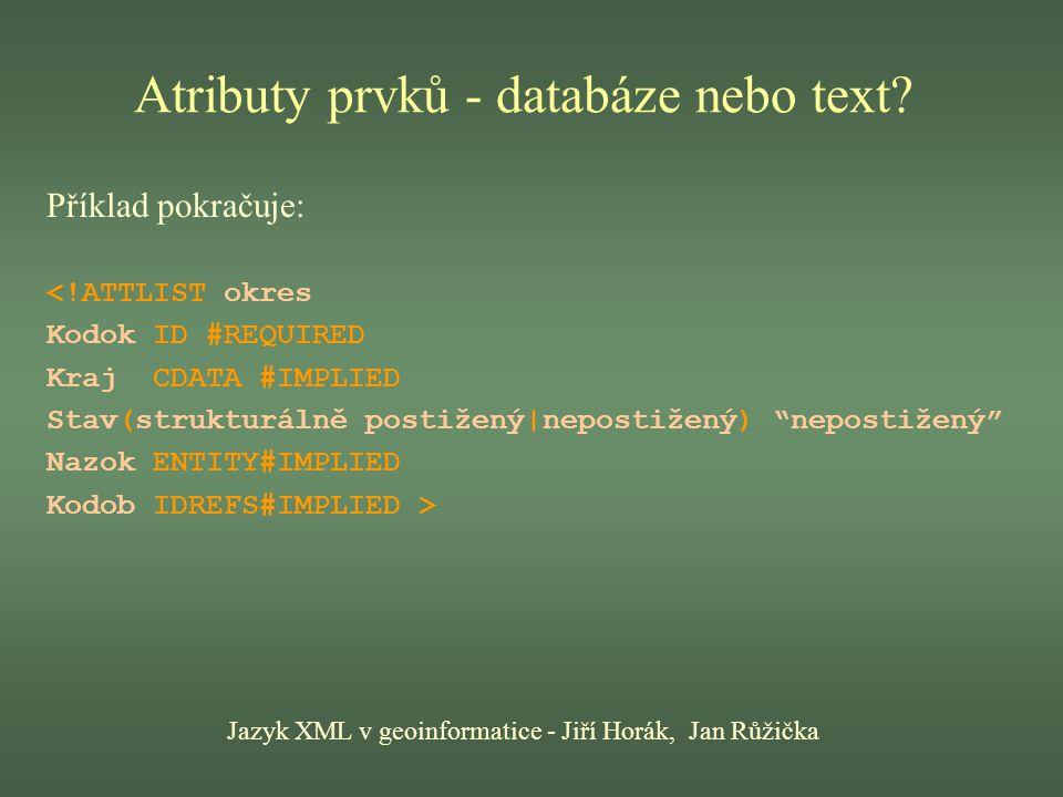 Výhody XML Jazyk XML v geoinformatice - Jiří Horák, Jan Růžička Pevnější pravidla strukturování než HTML i SGML, přísně hierarchická stavba dokumentů, popis obsahu dokumentu metadaty, možnost používat standardy struktury dokumentů (DTD) i možnost tvorby vlastních značek, podpora 32bitového kódování znaků (UNICODE, ISO 10646), definice formátování dokumentů je oddělena od definice struktury a obsahu dokumentu, rozšířené odkazy pomocí XLink a XPointer (obousměrné odkazy, odkazy na část dokumentu, odkaz na více míst současně, odkaz na místo mimo návěští).