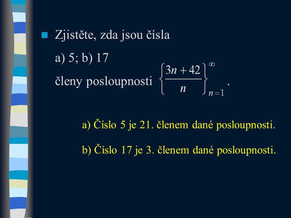 Zjistěte, zda jsou čísla a) 5; b) 17 členy posloupnosti. a) Číslo 5 je 21. členem dané posloupnosti. b) Číslo 17 je 3. členem dané posloupnosti.