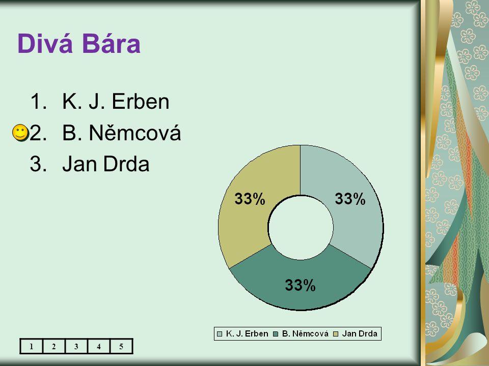 Divá Bára 1.K. J. Erben 2.B. Němcová 3.Jan Drda 12345