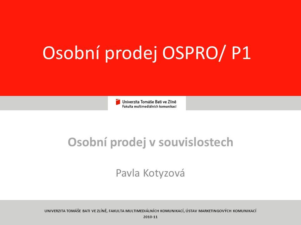 1 Osobní prodej OSPRO/ P1 Osobní prodej v souvislostech Pavla Kotyzová UNIVERZITA TOMÁŠE BATI VE ZLÍNĚ, FAKULTA MULTIMEDIÁLNÍCH KOMUNIKACÍ, ÚSTAV MARKETINGOVÝCH KOMUNIKACÍ 2010-11