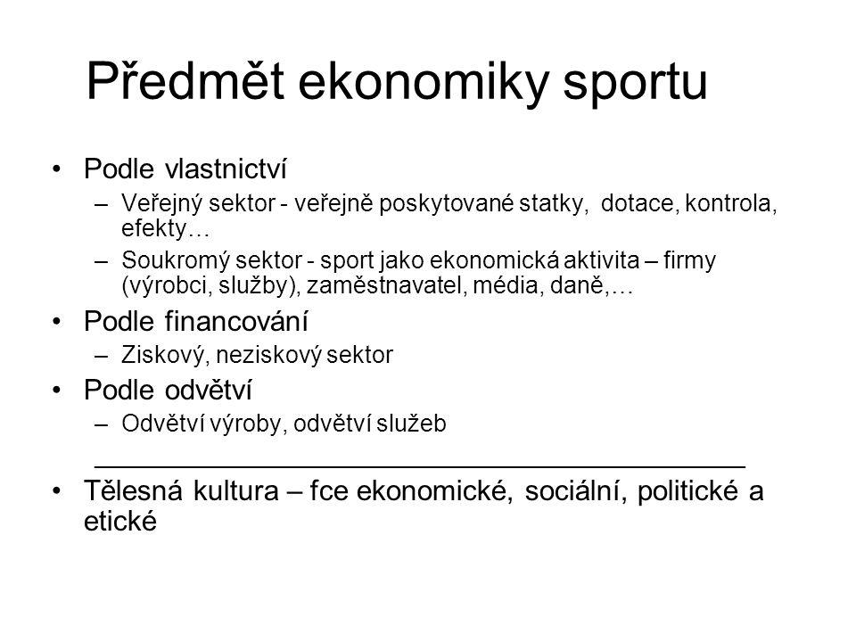Předmět ekonomiky sportu Podle vlastnictví –Veřejný sektor - veřejně poskytované statky, dotace, kontrola, efekty… –Soukromý sektor - sport jako ekono