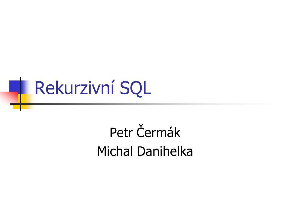 Rekurzivní SQL Petr Čermák Michal Danihelka