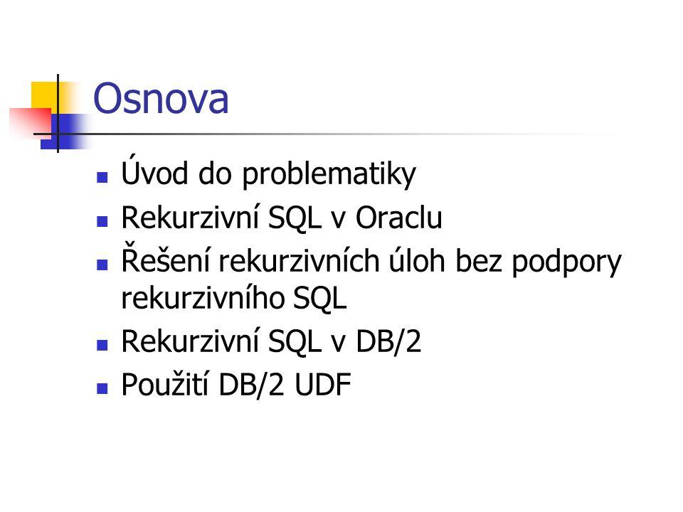 Osnova Úvod do problematiky Rekurzivní SQL v Oraclu Řešení rekurzivních úloh bez podpory rekurzivního SQL Rekurzivní SQL v DB/2 Použití DB/2 UDF