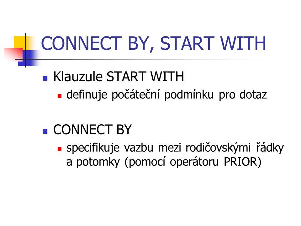 CONNECT BY, START WITH Klauzule START WITH definuje počáteční podmínku pro dotaz CONNECT BY specifikuje vazbu mezi rodičovskými řádky a potomky (pomoc