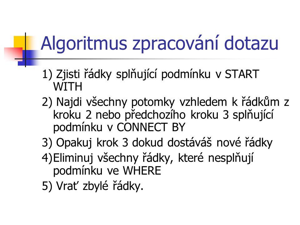 Algoritmus zpracování dotazu 1) Zjisti řádky splňující podmínku v START WITH 2) Najdi všechny potomky vzhledem k řádkům z kroku 2 nebo předchozího kro