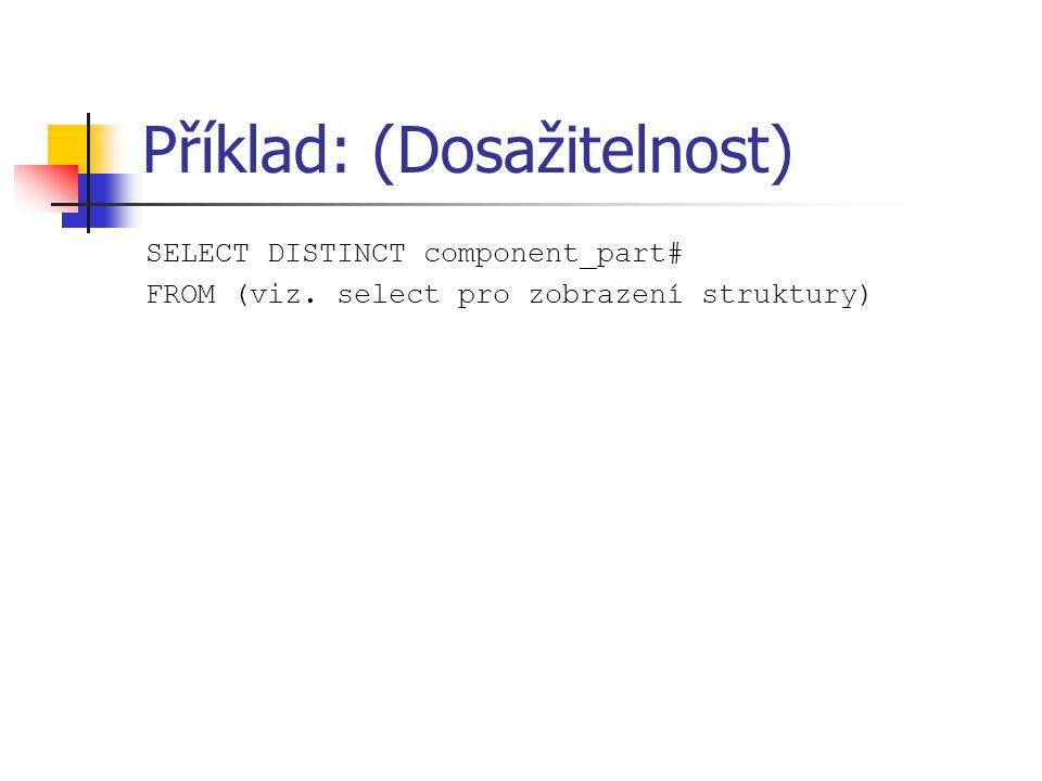 Příklad: (Dosažitelnost) SELECT DISTINCT component_part# FROM (viz. select pro zobrazení struktury)