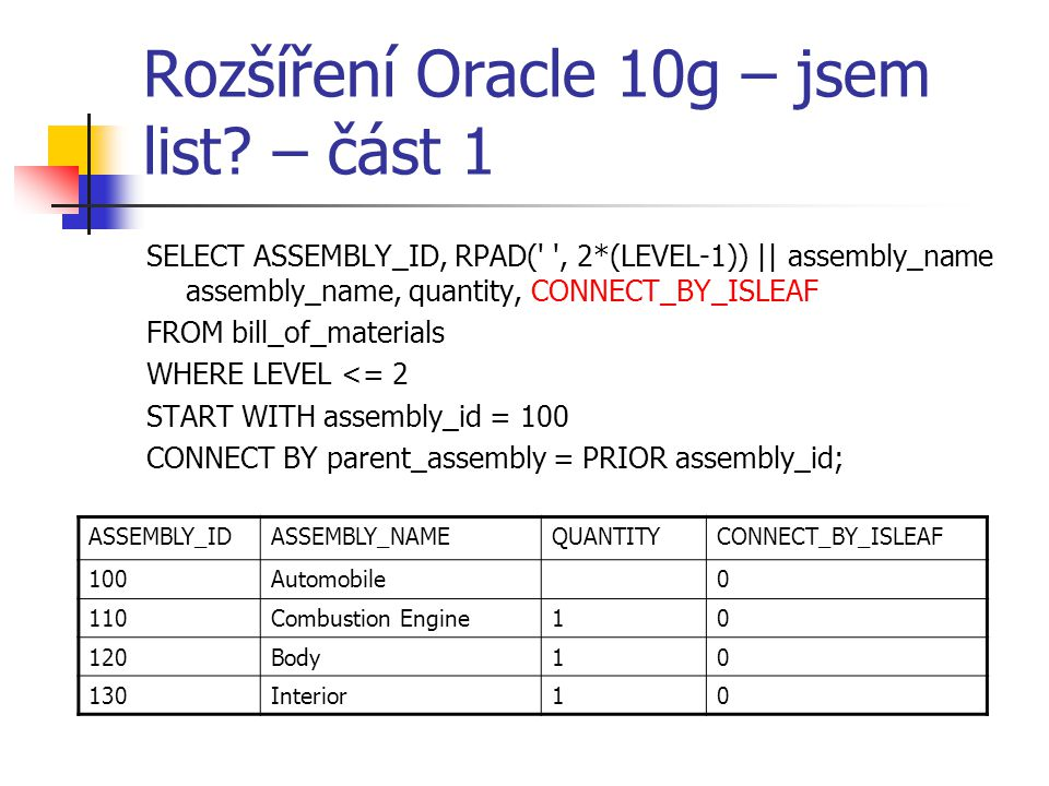 Rozšíření Oracle 10g – jsem list? – část 1 SELECT ASSEMBLY_ID, RPAD(' ', 2*(LEVEL-1)) || assembly_name assembly_name, quantity, CONNECT_BY_ISLEAF FROM