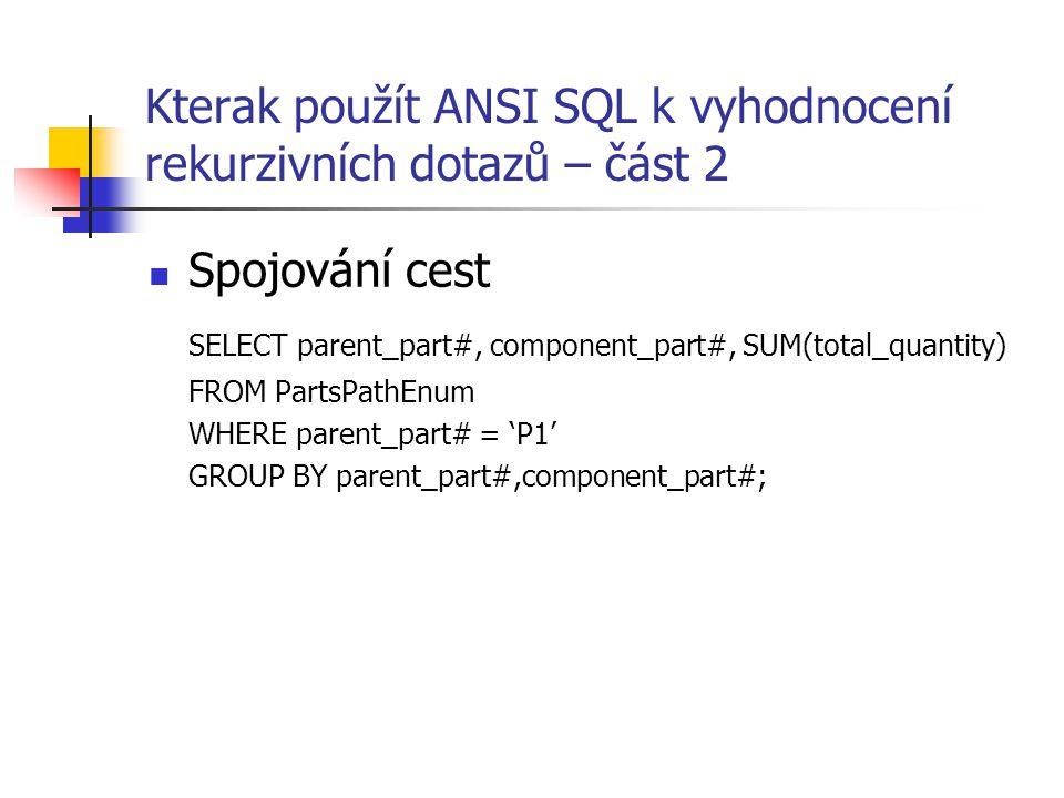 Kterak použít ANSI SQL k vyhodnocení rekurzivních dotazů – část 2 Spojování cest SELECT parent_part#, component_part#, SUM(total_quantity) FROM PartsP