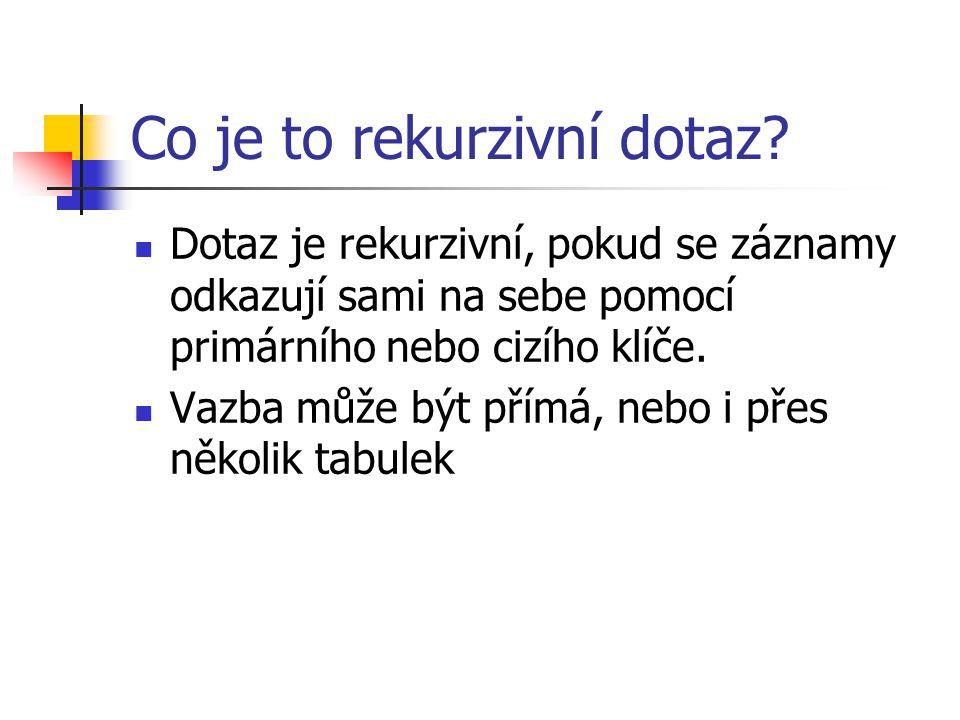Co je to rekurzivní dotaz? Dotaz je rekurzivní, pokud se záznamy odkazují sami na sebe pomocí primárního nebo cizího klíče. Vazba může být přímá, nebo